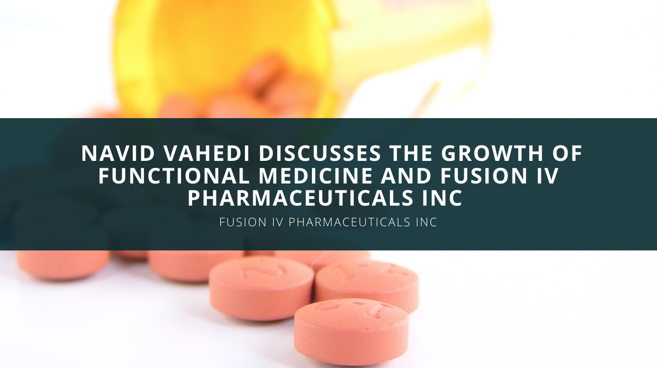 Navid Vahedi Discusses the Growth of Functional Medicine and Fusion IV Pharmaceuticals INC