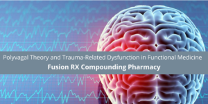 Fusion RX Compounding Pharmacy Discusses Polyvagal Theory and Trauma-Related Dysfunction in Functional Medicine